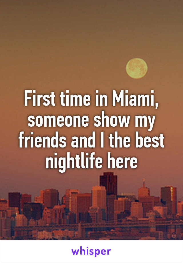 First time in Miami, someone show my friends and I the best nightlife here