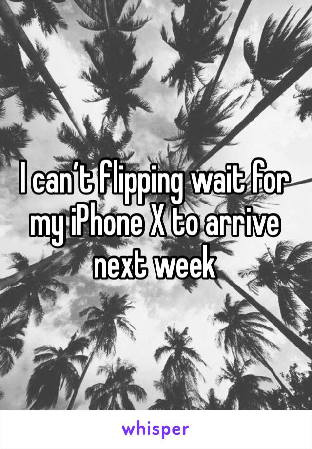 I can't flipping wait for my iPhone X to arrive next week
