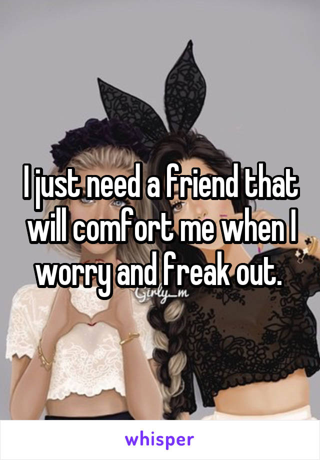 I just need a friend that will comfort me when I worry and freak out.