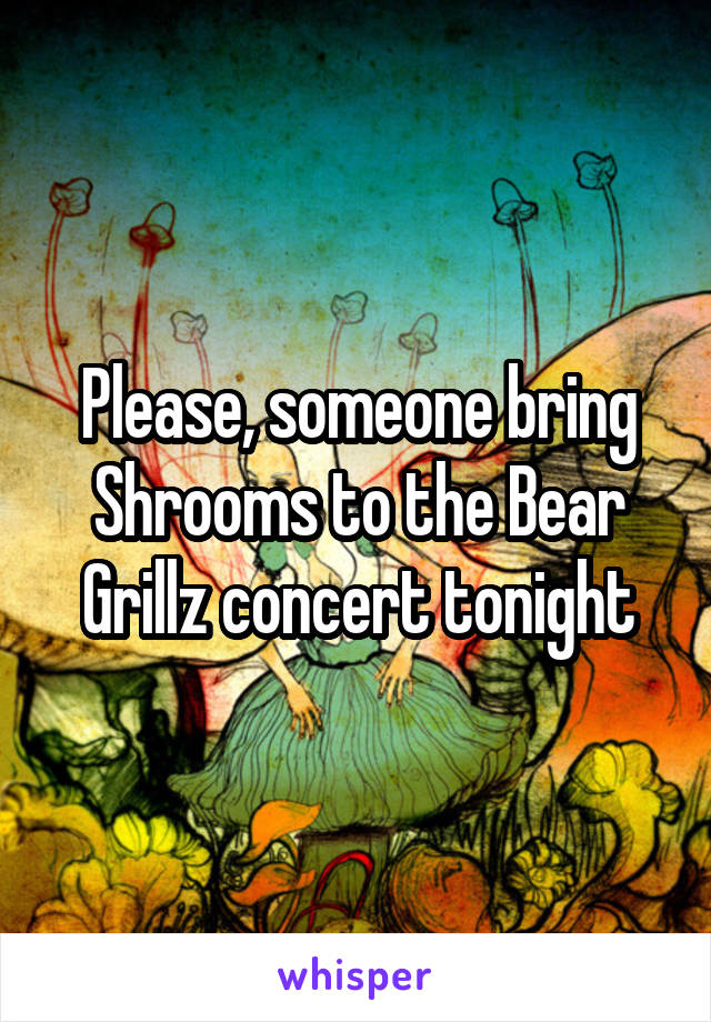 Please, someone bring Shrooms to the Bear Grillz concert tonight