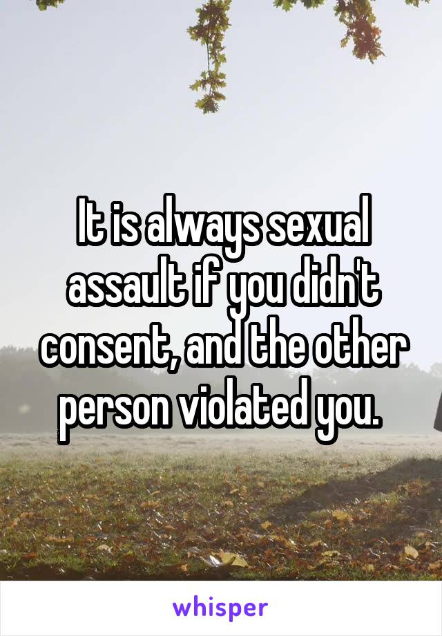 It is always sexual assault if you didn't consent, and the other person violated you.
