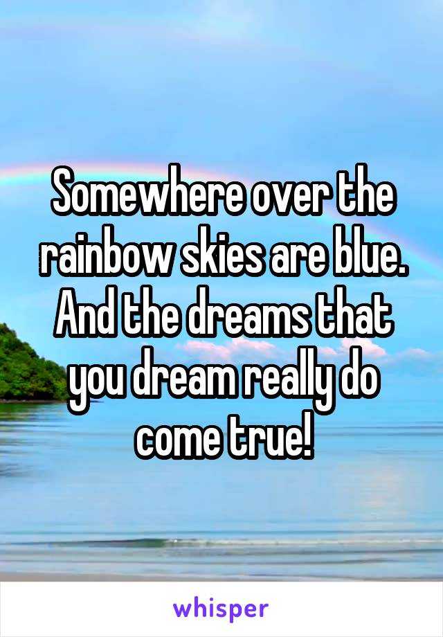 Somewhere over the rainbow skies are blue. And the dreams that you dream really do come true!