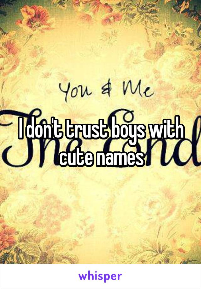 I don't trust boys with cute names