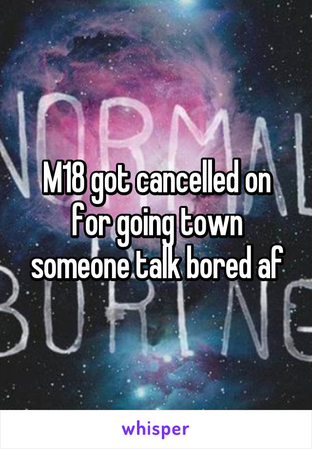M18 got cancelled on for going town someone talk bored af