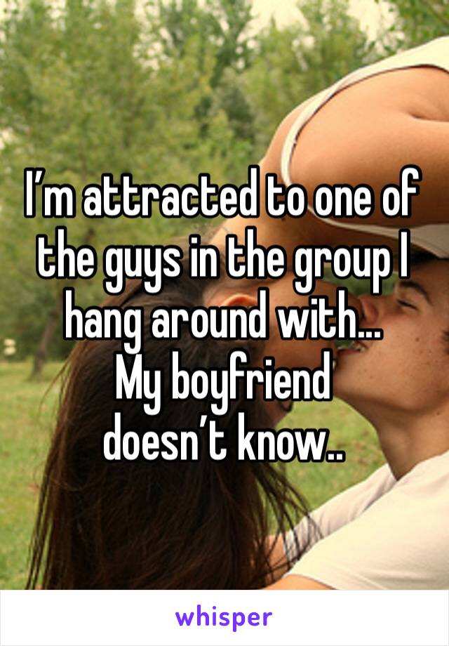 I'm attracted to one of the guys in the group I hang around with... My boyfriend doesn't know..
