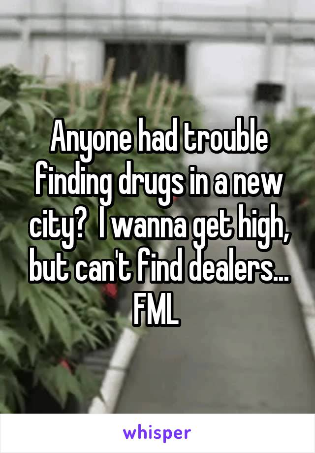 Anyone had trouble finding drugs in a new city?  I wanna get high, but can't find dealers... FML