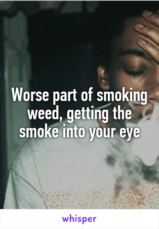 Worse part of smoking weed, getting the smoke into your eye