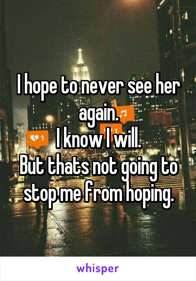 I hope to never see her again. I know I will. But thats not going to stop me from hoping.