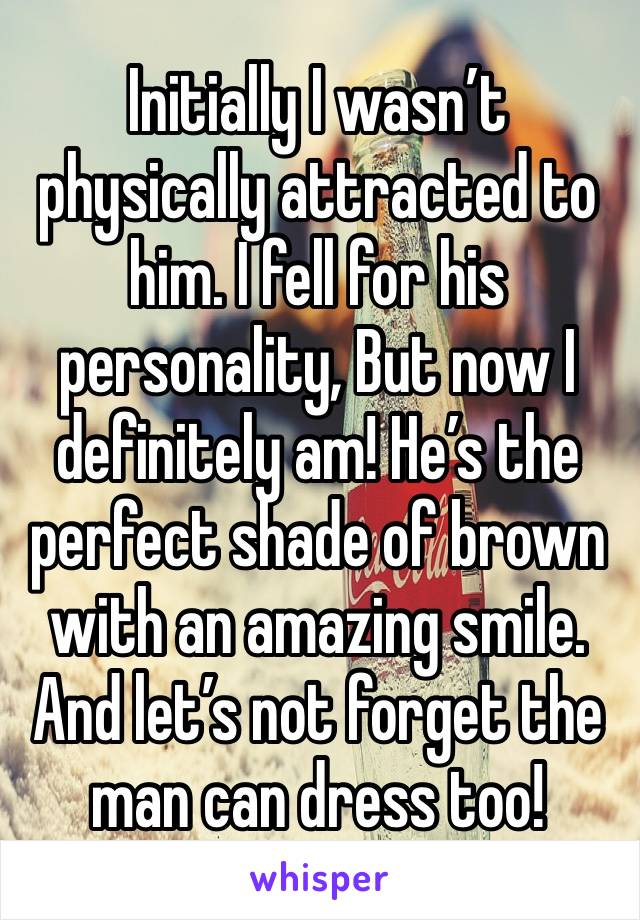 Initially I wasn't physically attracted to him. I fell for his personality, But now I definitely am! He's the perfect shade of brown with an amazing smile. And let's not forget the man can dress too!