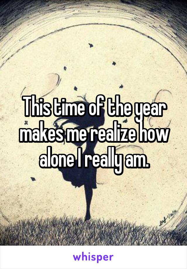 This time of the year makes me realize how alone I really am.