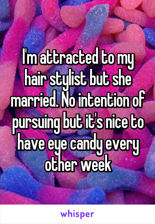 I'm attracted to my hair stylist but she married. No intention of pursuing but it's nice to have eye candy every other week