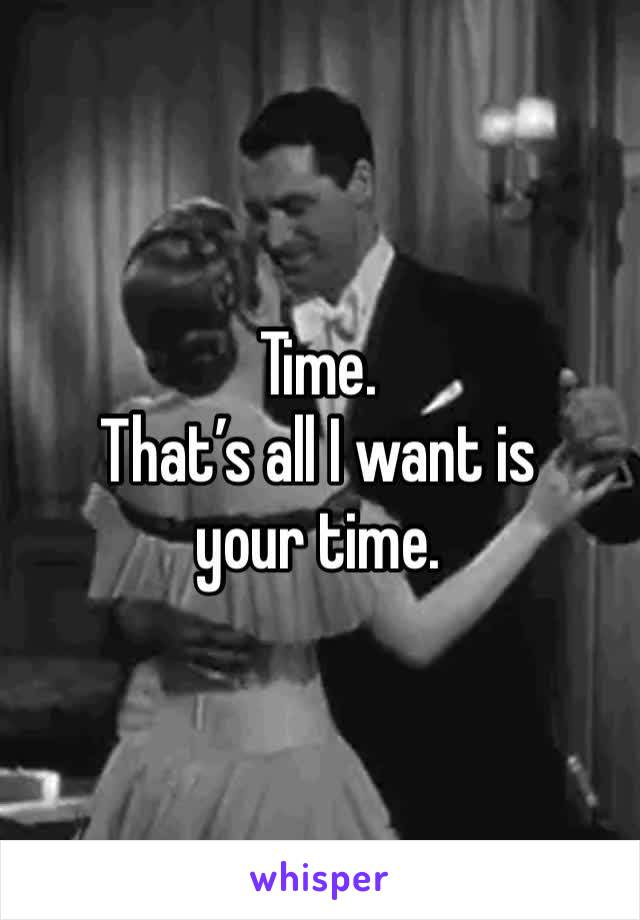Time. That's all I want is your time.