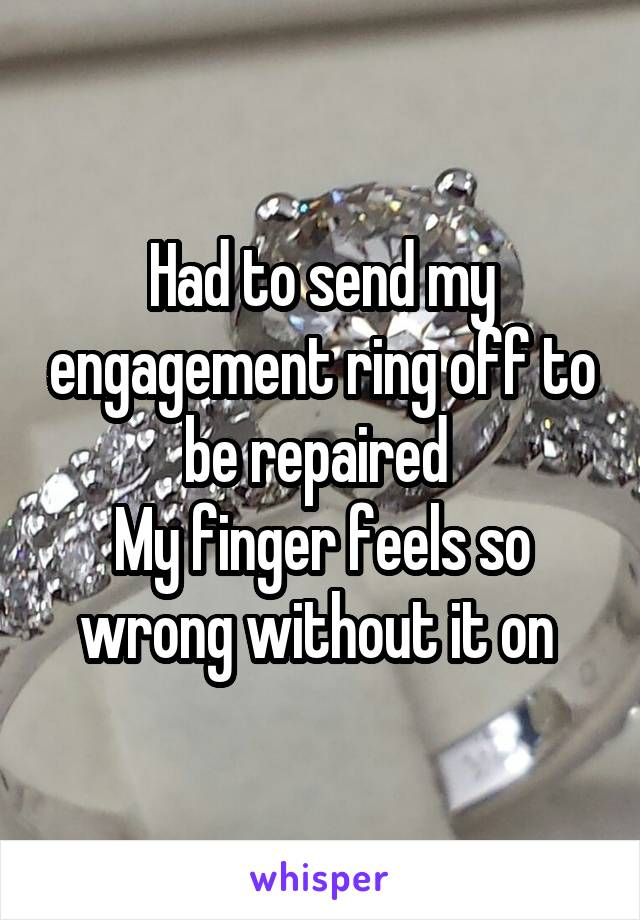 Had to send my engagement ring off to be repaired  My finger feels so wrong without it on