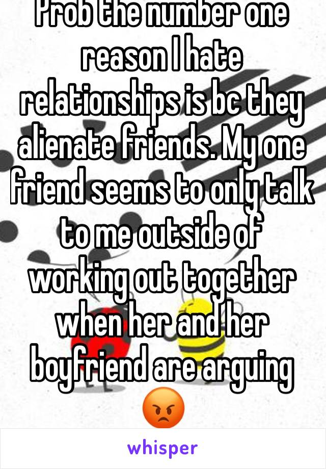 Prob the number one reason I hate relationships is bc they alienate friends. My one friend seems to only talk to me outside of working out together when her and her boyfriend are arguing 😡