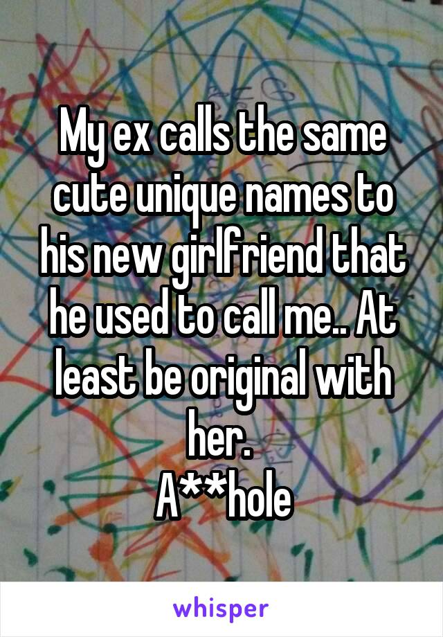 My ex calls the same cute unique names to his new girlfriend that he used to call me.. At least be original with her.  A**hole