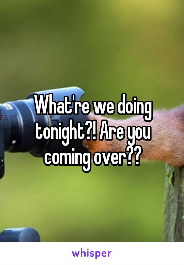 What're we doing tonight?! Are you coming over??