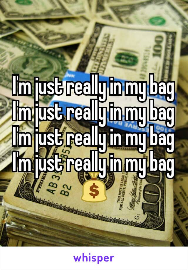 I'm just really in my bag I'm just really in my bag I'm just really in my bag I'm just really in my bag 💰