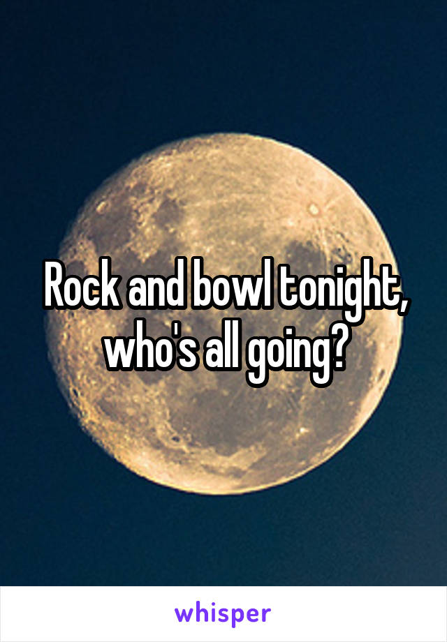 Rock and bowl tonight, who's all going?