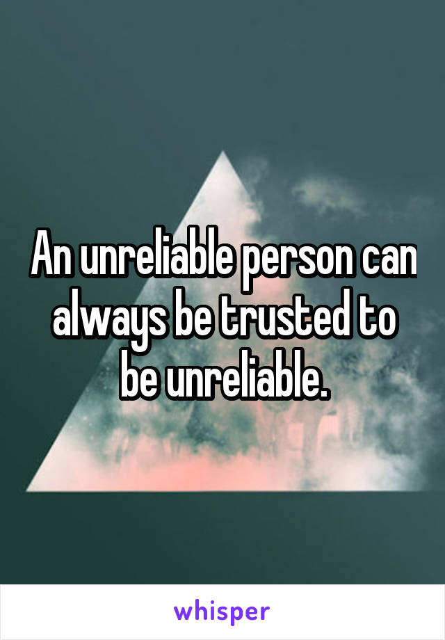 An unreliable person can always be trusted to be unreliable.