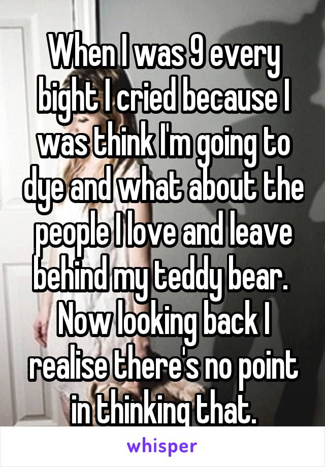 When I was 9 every bight I cried because I was think I'm going to dye and what about the people I love and leave behind my teddy bear.  Now looking back I realise there's no point in thinking that.