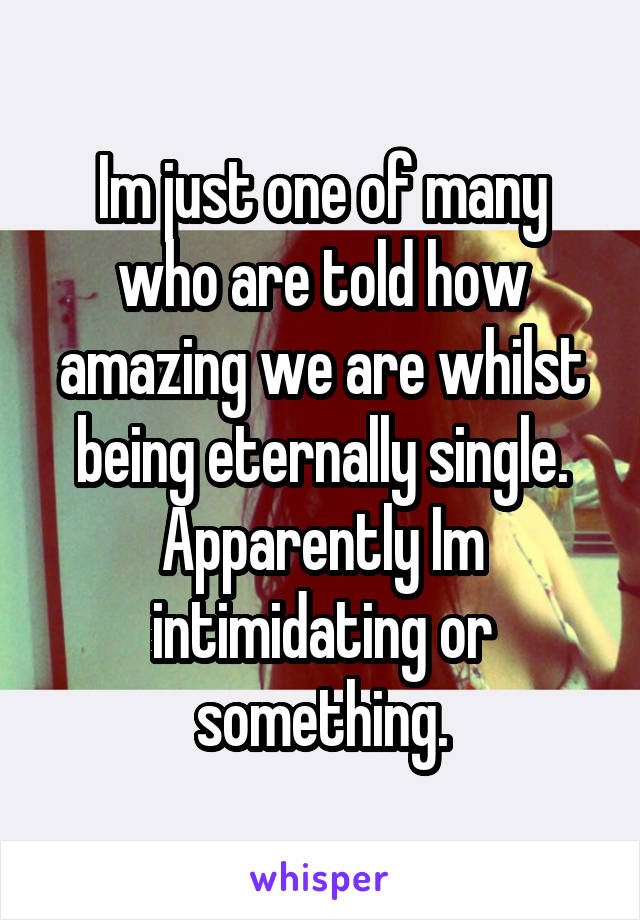 Im just one of many who are told how amazing we are whilst being eternally single. Apparently Im intimidating or something.