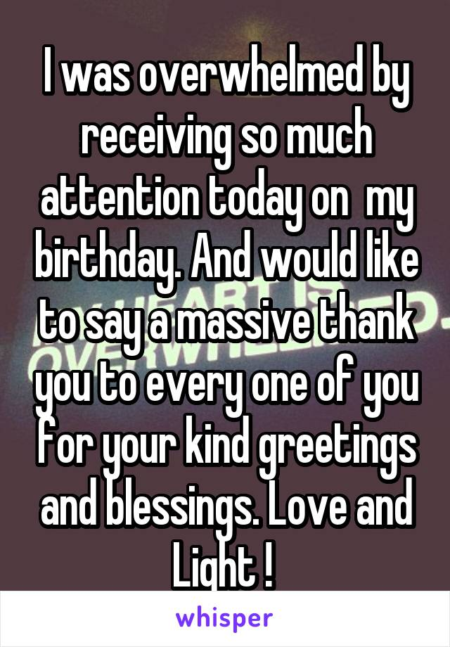 I was overwhelmed by receiving so much attention today on  my birthday. And would like to say a massive thank you to every one of you for your kind greetings and blessings. Love and Light !