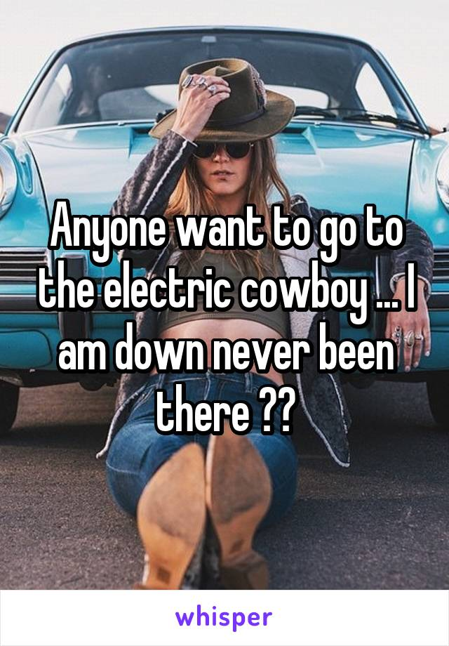 Anyone want to go to the electric cowboy ... I am down never been there ??