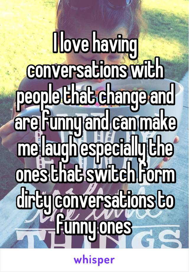 I love having conversations with people that change and are funny and can make me laugh especially the ones that switch form dirty conversations to funny ones