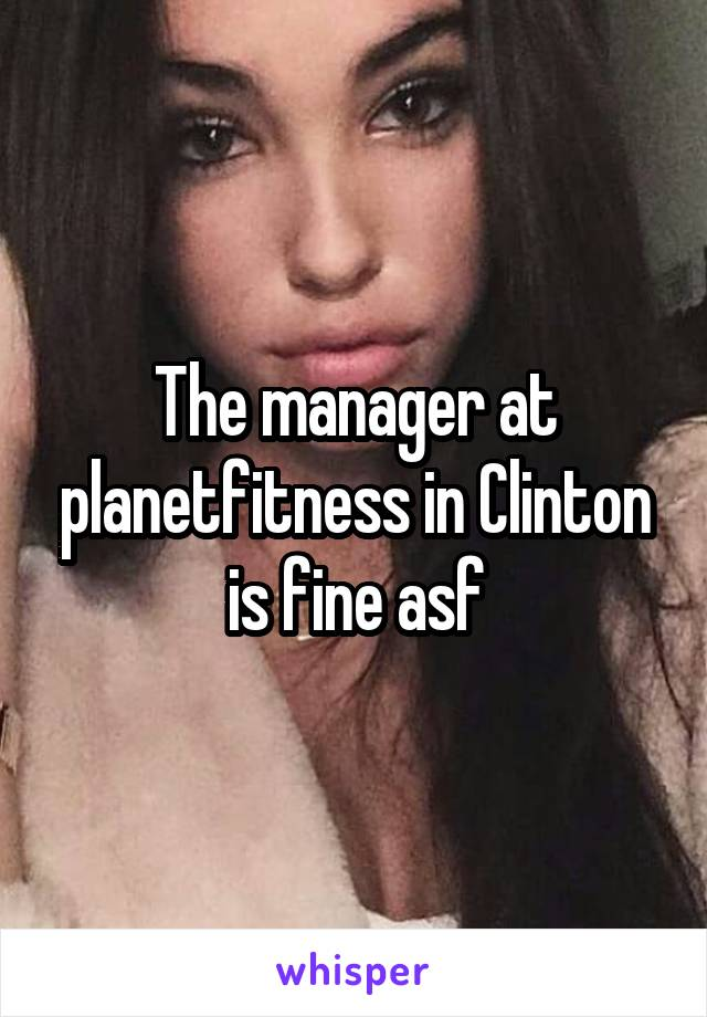 The manager at planetfitness in Clinton is fine asf
