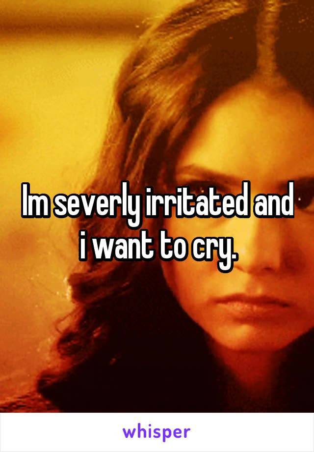 Im severly irritated and i want to cry.