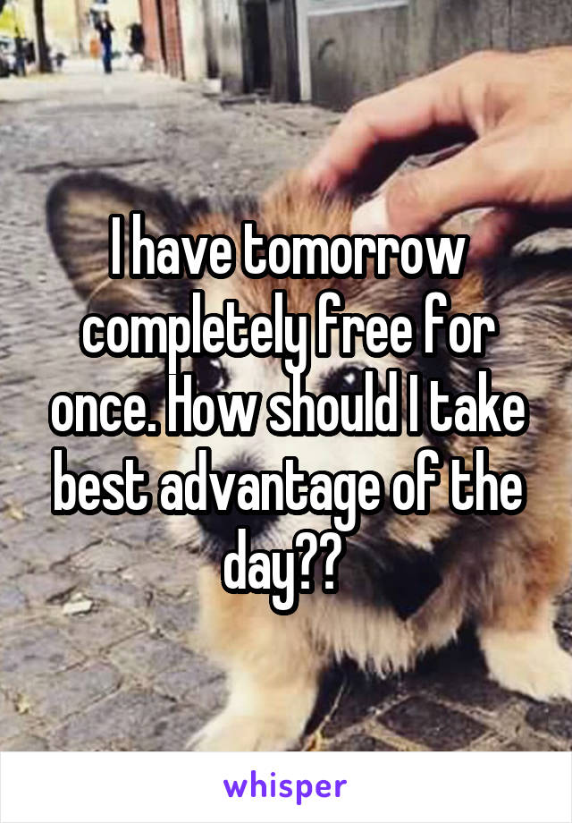 I have tomorrow completely free for once. How should I take best advantage of the day??