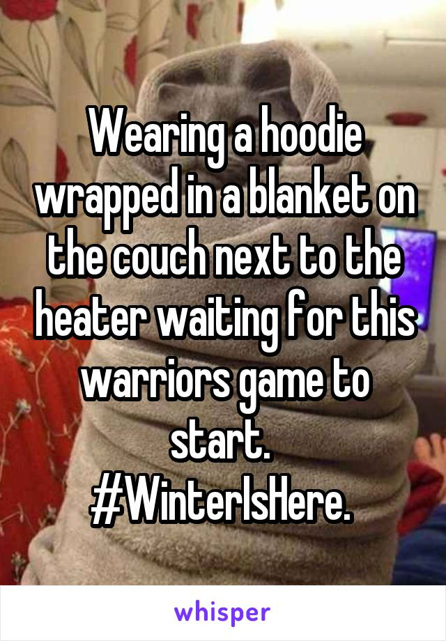 Wearing a hoodie wrapped in a blanket on the couch next to the heater waiting for this warriors game to start.  #WinterIsHere.