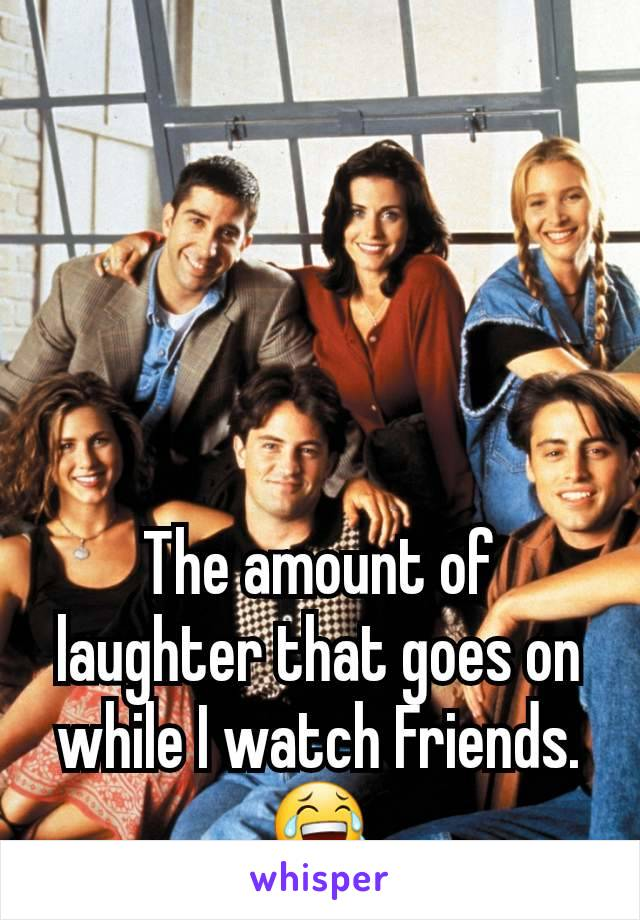 The amount of laughter that goes on while I watch Friends.  😂