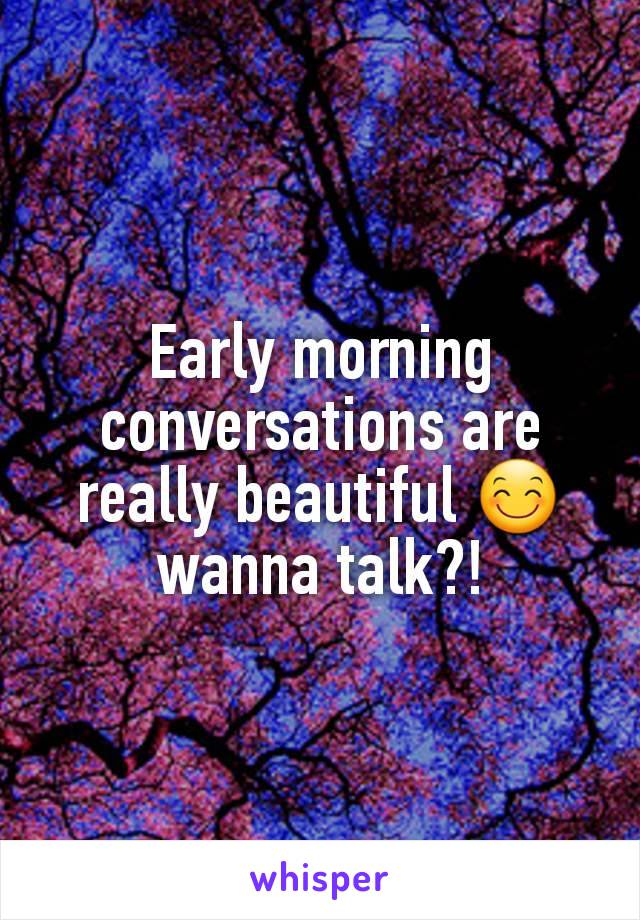 Early morning conversations are really beautiful 😊 wanna talk?!