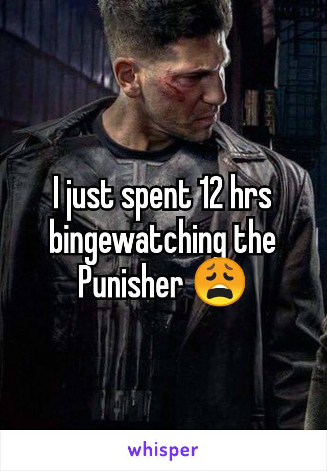 I just spent 12 hrs bingewatching the Punisher 😩