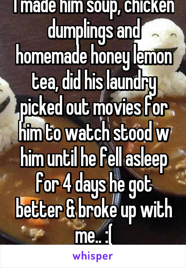 I made him soup, chicken dumplings and homemade honey lemon tea, did his laundry picked out movies for him to watch stood w him until he fell asleep for 4 days he got better & broke up with me.. :( F1