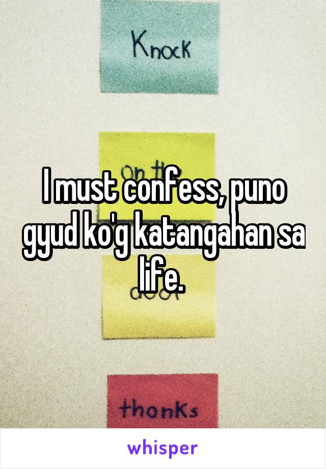I must confess, puno gyud ko'g katangahan sa life.