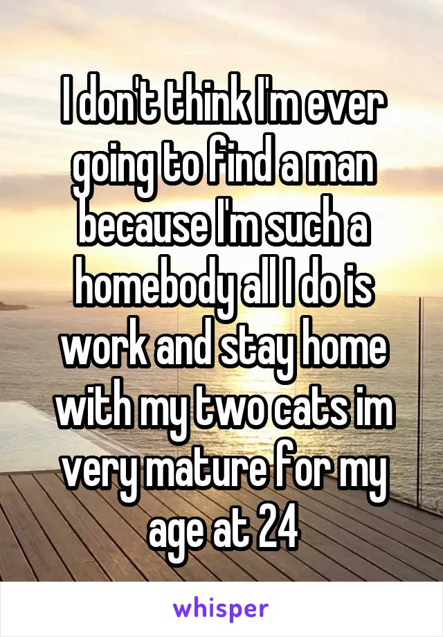 I don't think I'm ever going to find a man because I'm such a homebody all I do is work and stay home with my two cats im very mature for my age at 24