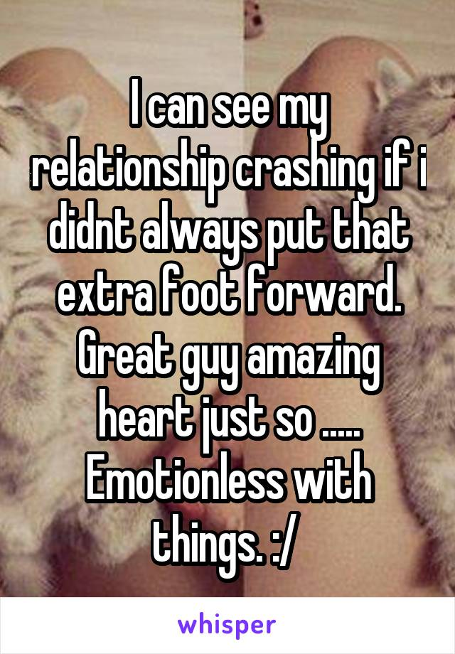 I can see my relationship crashing if i didnt always put that extra foot forward. Great guy amazing heart just so ..... Emotionless with things. :/