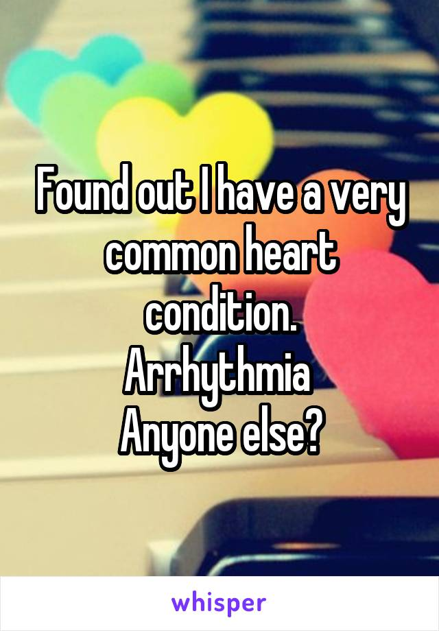 Found out I have a very common heart condition. Arrhythmia  Anyone else?