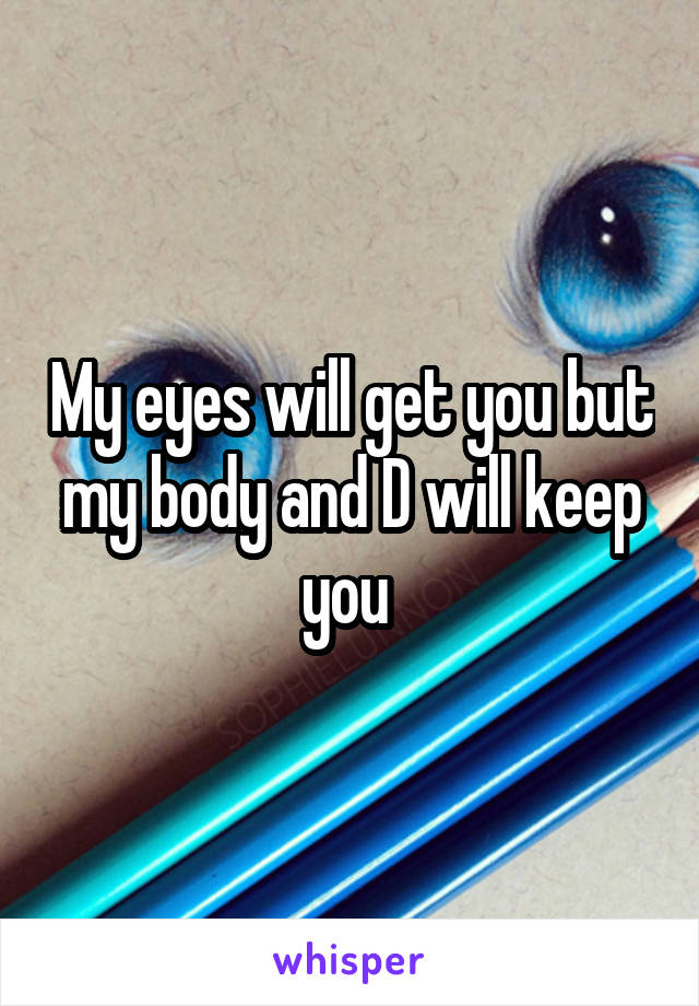 My eyes will get you but my body and D will keep you