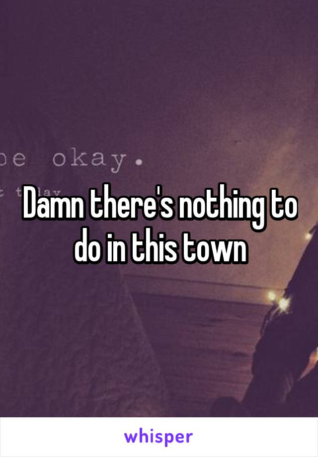 Damn there's nothing to do in this town