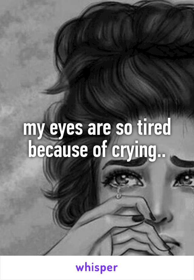 my eyes are so tired because of crying..