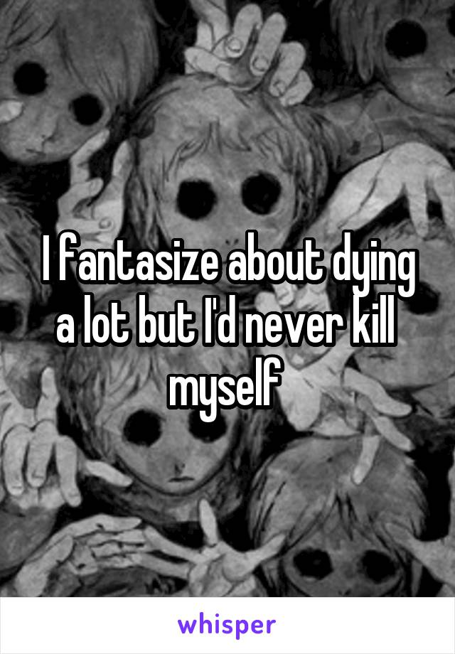 I fantasize about dying a lot but I'd never kill  myself