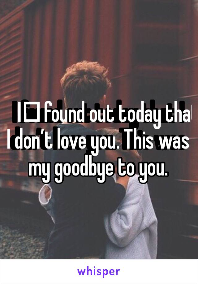 I️ found out today that I don't love you. This was my goodbye to you.