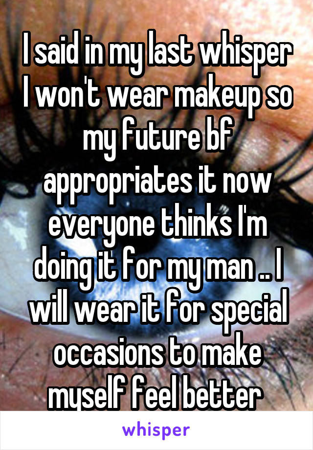 I said in my last whisper I won't wear makeup so my future bf appropriates it now everyone thinks I'm doing it for my man .. I will wear it for special occasions to make myself feel better
