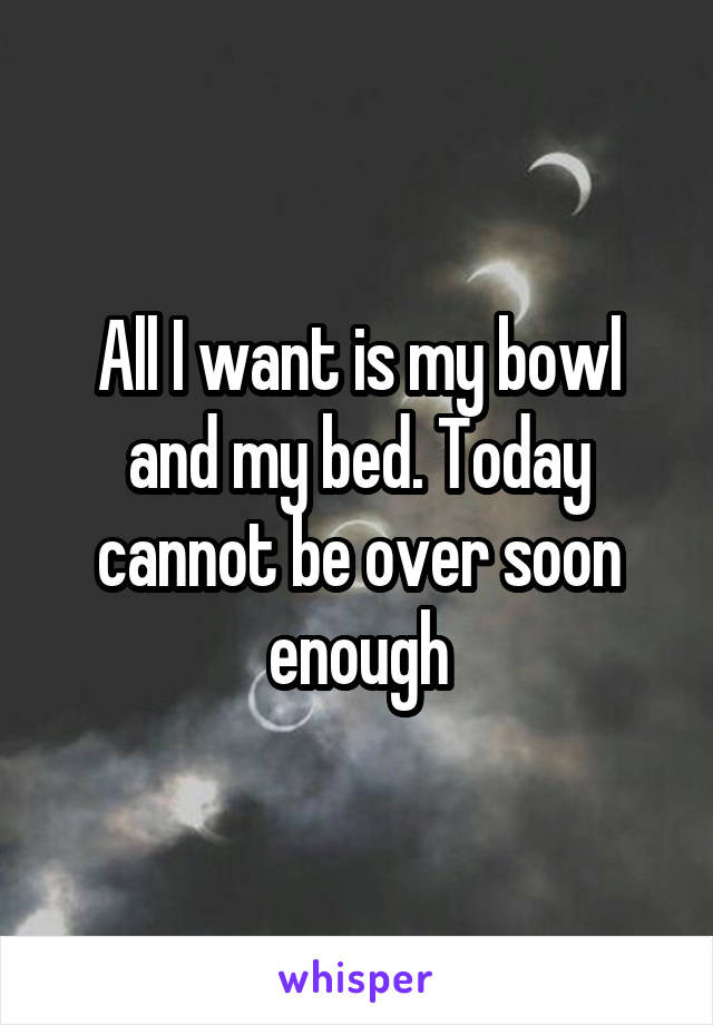 All I want is my bowl and my bed. Today cannot be over soon enough