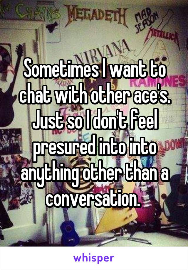 Sometimes I want to chat with other ace's. Just so I don't feel presured into into anything other than a conversation.