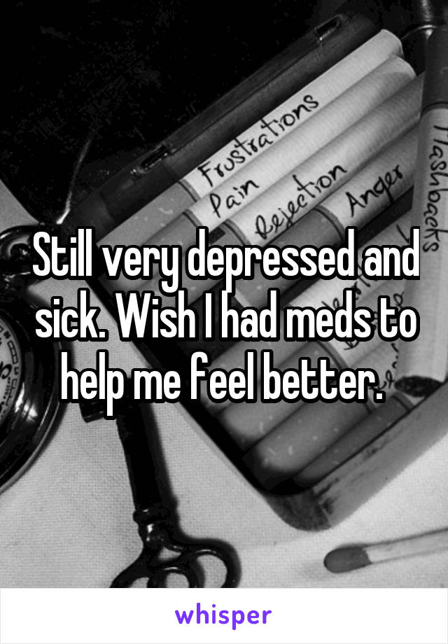 Still very depressed and sick. Wish I had meds to help me feel better.