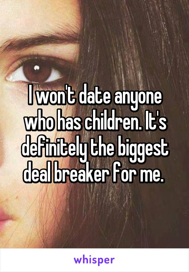 I won't date anyone who has children. It's definitely the biggest deal breaker for me.